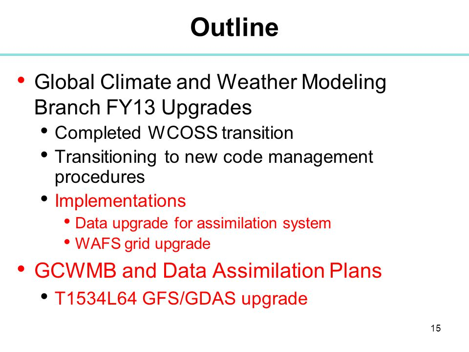 15 Outline Global Climate and Weather Modeling Branch FY13 Upgrades Completed WCOSS transition Transitioning to new code management procedures Implementations Data upgrade for assimilation system WAFS grid upgrade GCWMB and Data Assimilation Plans T1534L64 GFS/GDAS upgrade