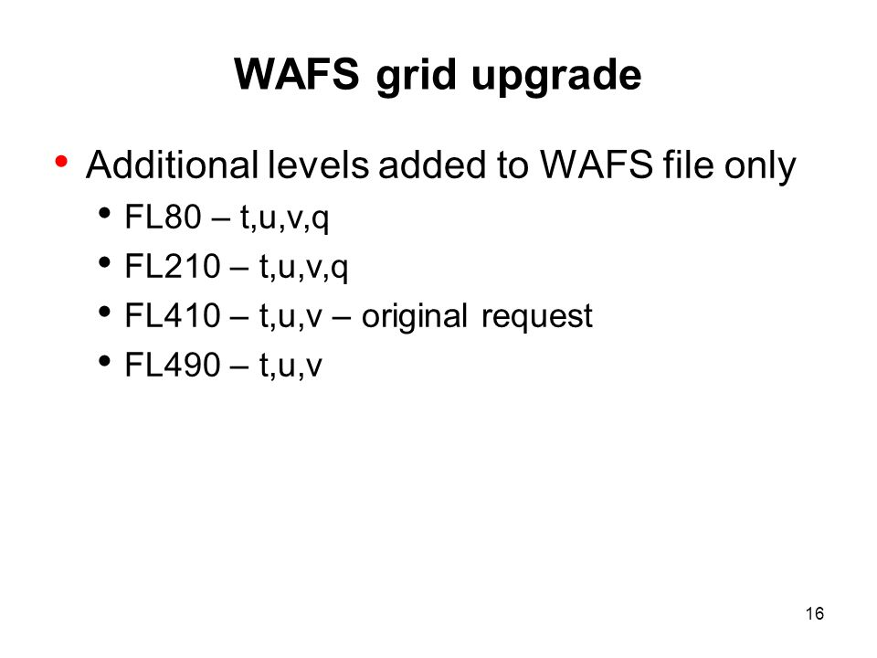 WAFS grid upgrade Additional levels added to WAFS file only FL80 – t,u,v,q FL210 – t,u,v,q FL410 – t,u,v – original request FL490 – t,u,v 16