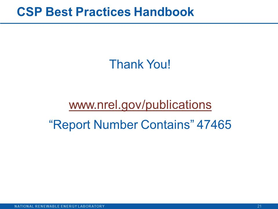 "NATIONAL RENEWABLE ENERGY LABORATORY CSP Best Practices Handbook Thank You! www.nrel.gov/publications ""Report Number Contains"" 47465 21"