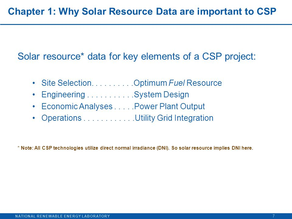 NATIONAL RENEWABLE ENERGY LABORATORY Chapter 1: Why Solar Resource Data are important to CSP Solar resource* data for key elements of a CSP project: Site Selection..........Optimum Fuel Resource Engineering...........System Design Economic Analyses.....Power Plant Output Operations............Utility Grid Integration * Note: All CSP technologies utilize direct normal irradiance (DNI).