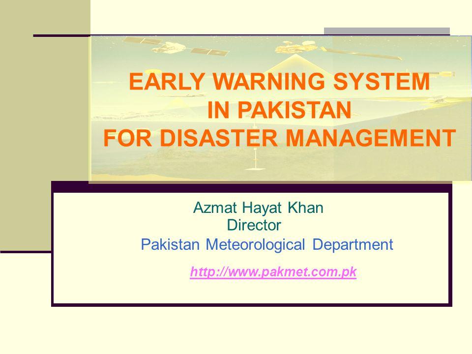 Azmat Hayat Khan Director Pakistan Meteorological Department http://www.pakmet.com.pk EARLY WARNING SYSTEM IN PAKISTAN FOR DISASTER MANAGEMENT