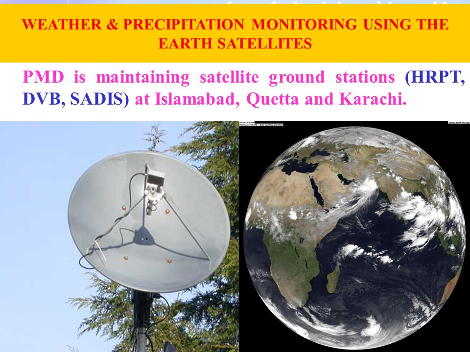 PMD is maintaining satellite ground stations (HRPT, DVB, SADIS) at Islamabad, Quetta and Karachi. WEATHER & PRECIPITATION MONITORING USING THE EARTH S