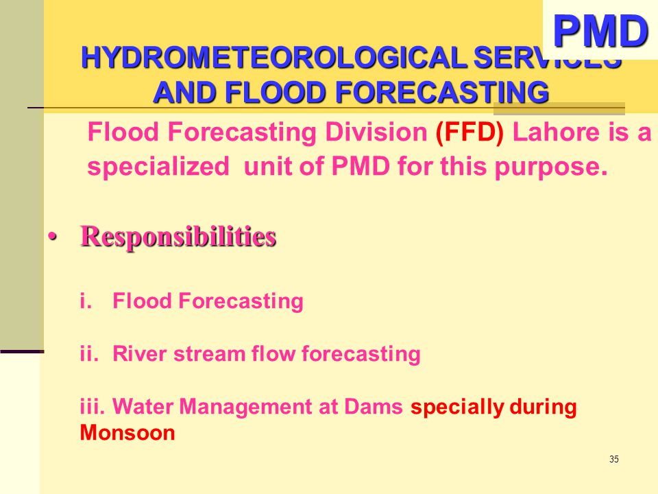 Flood Forecasting Division (FFD) Lahore is a specialized unit of PMD for this purpose. ResponsibilitiesResponsibilities i.Flood Forecasting ii.River s