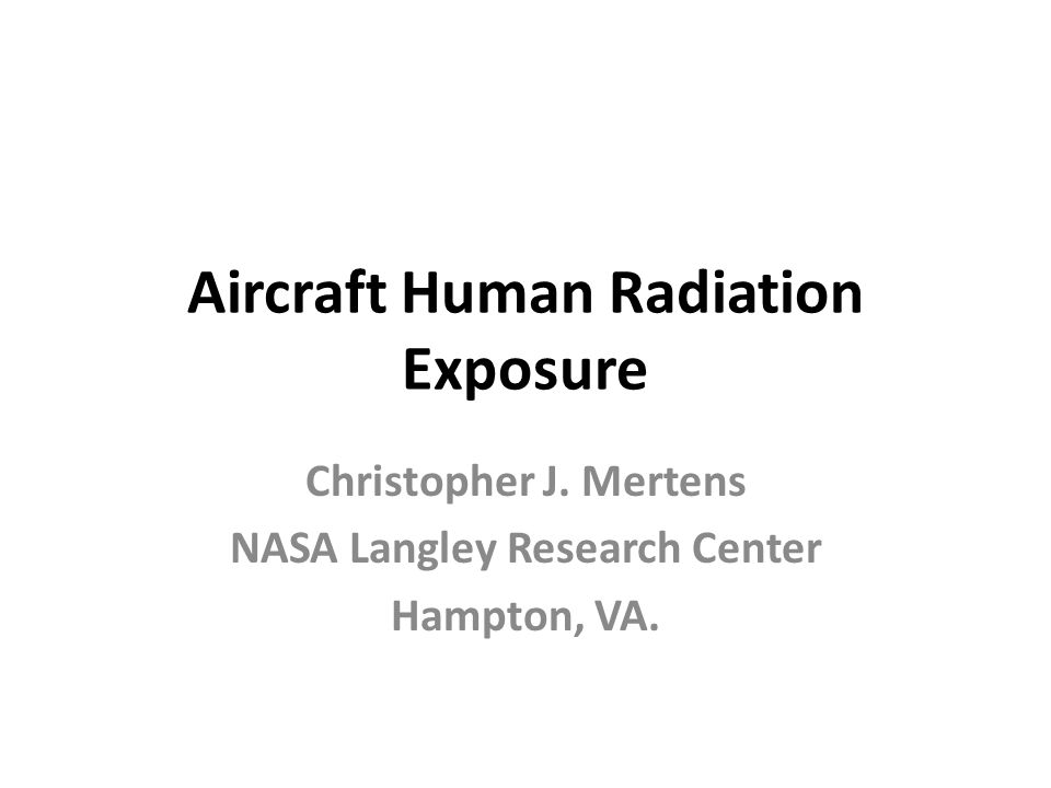 Aircraft Human Radiation Exposure Christopher J. Mertens NASA Langley Research Center Hampton, VA.