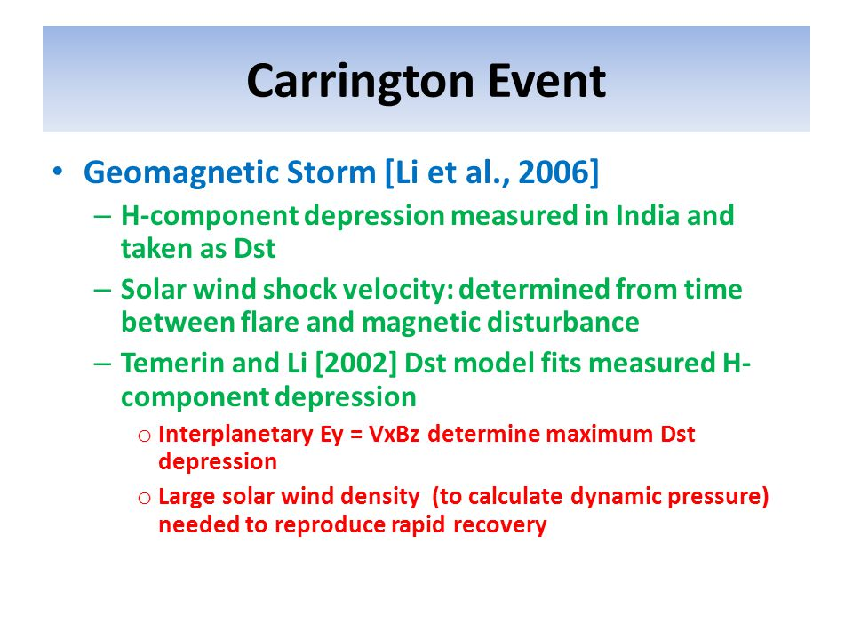 Carrington Event Geomagnetic Storm [Li et al., 2006] – H-component depression measured in India and taken as Dst – Solar wind shock velocity: determined from time between flare and magnetic disturbance – Temerin and Li [2002] Dst model fits measured H- component depression o Interplanetary Ey = VxBz determine maximum Dst depression o Large solar wind density (to calculate dynamic pressure) needed to reproduce rapid recovery
