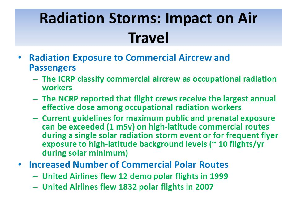 Radiation Storms: Impact on Air Travel Radiation Exposure to Commercial Aircrew and Passengers – The ICRP classify commercial aircrew as occupational radiation workers – The NCRP reported that flight crews receive the largest annual effective dose among occupational radiation workers – Current guidelines for maximum public and prenatal exposure can be exceeded (1 mSv) on high-latitude commercial routes during a single solar radiation storm event or for frequent flyer exposure to high-latitude background levels (~ 10 flights/yr during solar minimum) Increased Number of Commercial Polar Routes – United Airlines flew 12 demo polar flights in 1999 – United Airlines flew 1832 polar flights in 2007