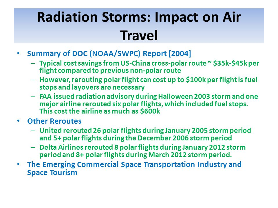 Radiation Storms: Impact on Air Travel Summary of DOC (NOAA/SWPC) Report [2004] – Typical cost savings from US-China cross-polar route ~ $35k-$45k per flight compared to previous non-polar route – However, rerouting polar flight can cost up to $100k per flight is fuel stops and layovers are necessary – FAA issued radiation advisory during Halloween 2003 storm and one major airline rerouted six polar flights, which included fuel stops.