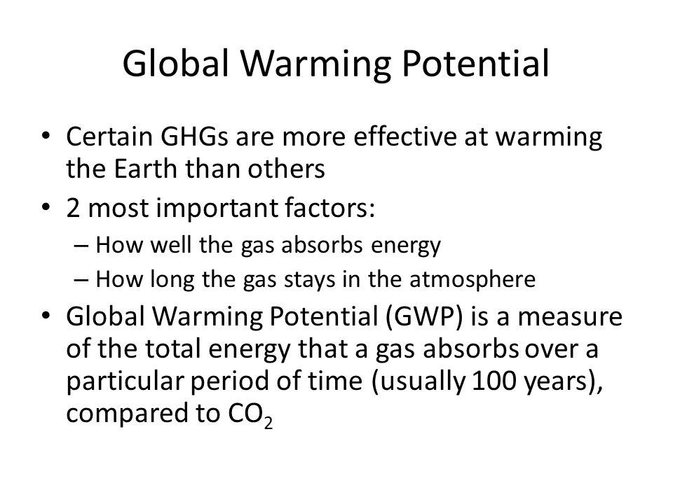 Global Warming Potential Certain GHGs are more effective at warming the Earth than others 2 most important factors: – How well the gas absorbs energy