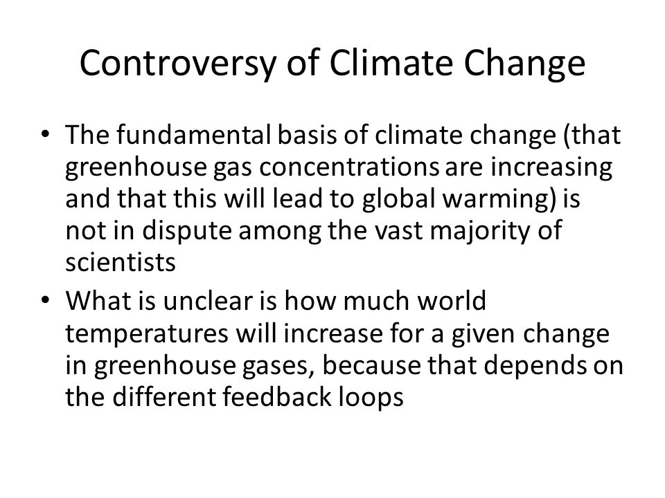 Controversy of Climate Change The fundamental basis of climate change (that greenhouse gas concentrations are increasing and that this will lead to gl