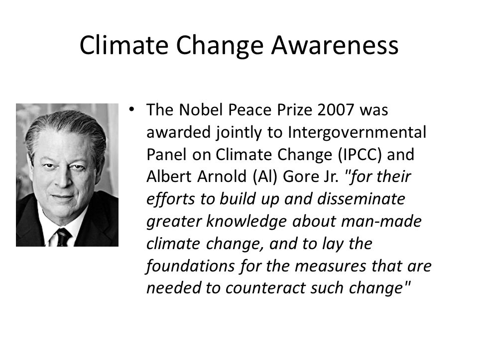 Climate Change Awareness The Nobel Peace Prize 2007 was awarded jointly to Intergovernmental Panel on Climate Change (IPCC) and Albert Arnold (Al) Gor