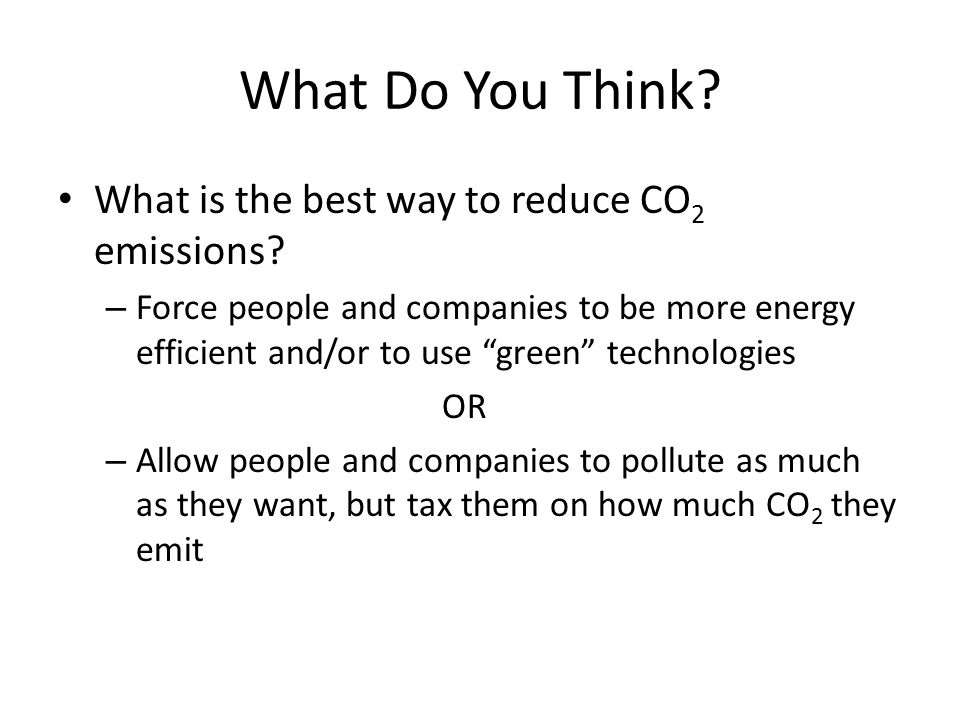 "What Do You Think? What is the best way to reduce CO 2 emissions? – Force people and companies to be more energy efficient and/or to use ""green"" techn"