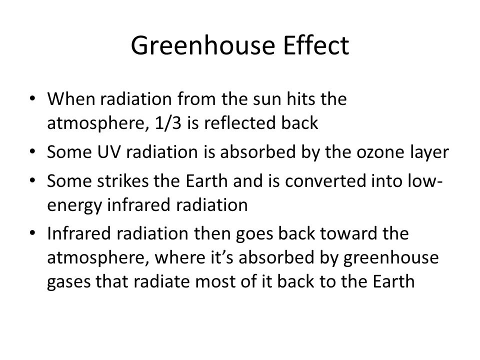 Greenhouse Effect When radiation from the sun hits the atmosphere, 1/3 is reflected back Some UV radiation is absorbed by the ozone layer Some strikes
