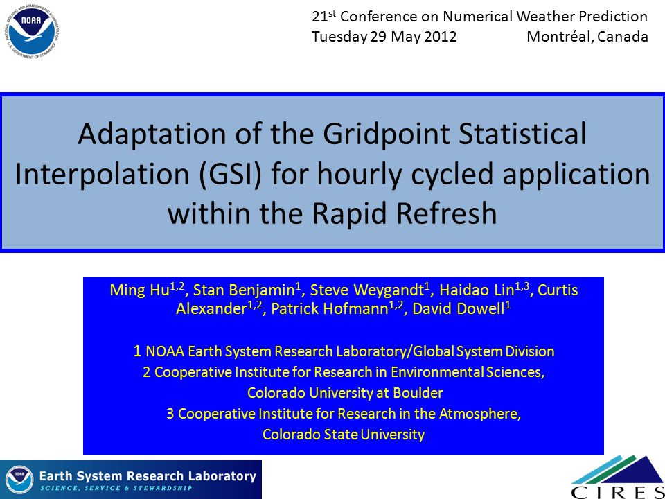 Adaptation of the Gridpoint Statistical Interpolation (GSI) for hourly cycled application within the Rapid Refresh Ming Hu 1,2, Stan Benjamin 1, Steve Weygandt 1, Haidao Lin 1,3, Curtis Alexander 1,2, Patrick Hofmann 1,2, David Dowell 1 1 NOAA Earth System Research Laboratory/Global System Division 2 Cooperative Institute for Research in Environmental Sciences, Colorado University at Boulder 3 Cooperative Institute for Research in the Atmosphere, Colorado State University 1 21 st Conference on Numerical Weather Prediction Tuesday 29 May 2012 Montréal, Canada