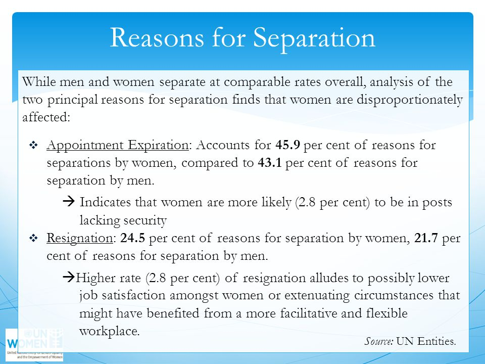 Reasons for Separation While men and women separate at comparable rates overall, analysis of the two principal reasons for separation finds that women are disproportionately affected:  Appointment Expiration: Accounts for 45.9 per cent of reasons for separations by women, compared to 43.1 per cent of reasons for separation by men.