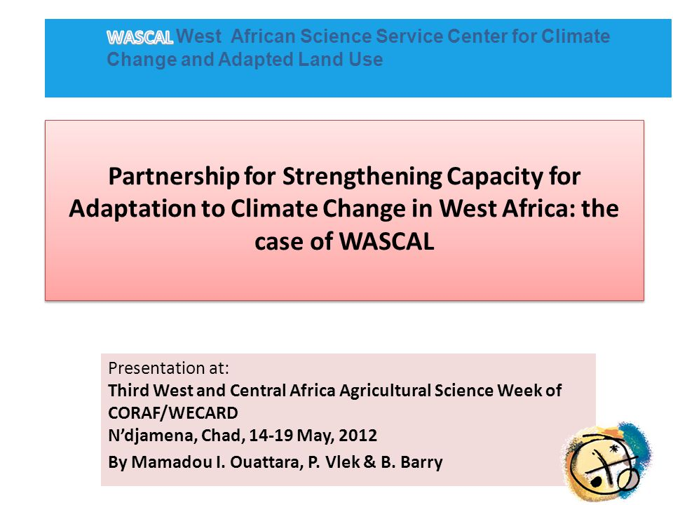 Sub-Theme 3: Strengthen and Coordinate Partnerships between key Stakeholders to Consolidate and Exchange Ideas on Issues of Adaptation to Climate Change Presentation will focus on building partnership during the preparatory phase of WASCAL in three areas: better understanding and knowledge of climate change in West Africa Strengthening the analytical capacity in region to promote both human and environmental systems resilience developing the human capacity on climate change....