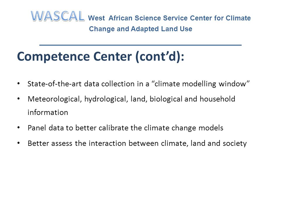 Competence Center (cont'd): State-of-the-art data collection in a climate modelling window Meteorological, hydrological, land, biological and household information Panel data to better calibrate the climate change models Better assess the interaction between climate, land and society