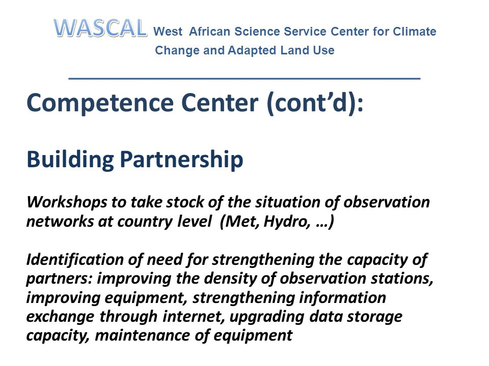 Competence Center (cont'd): Building Partnership Workshops to take stock of the situation of observation networks at country level (Met, Hydro, …) Identification of need for strengthening the capacity of partners: improving the density of observation stations, improving equipment, strengthening information exchange through internet, upgrading data storage capacity, maintenance of equipment