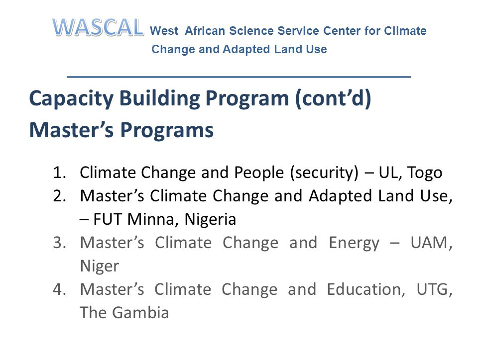 Capacity Building Program (cont'd) Master's Programs 1.Climate Change and People (security) – UL, Togo 2.Master's Climate Change and Adapted Land Use, – FUT Minna, Nigeria 3.Master's Climate Change and Energy – UAM, Niger 4.Master's Climate Change and Education, UTG, The Gambia
