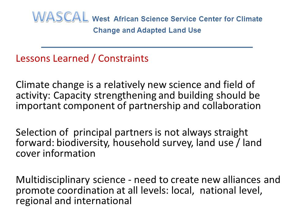 Lessons Learned / Constraints Climate change is a relatively new science and field of activity: Capacity strengthening and building should be important component of partnership and collaboration Selection of principal partners is not always straight forward: biodiversity, household survey, land use / land cover information Multidisciplinary science - need to create new alliances and promote coordination at all levels: local, national level, regional and international