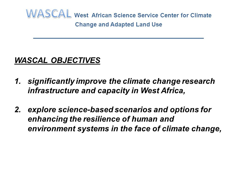 WASCAL OBJECTIVES (cont'd) 3.assist policy and decision makers in design and implementation of land use patterns at watershed level that ensure the provision of the essential ecosystem services while supporting the livelihoods of local communities, and 4.help educate the next generation of scientists and policy makers that have intimate knowledge of the different climate related issues and can help the region in developing suitable coping strategies