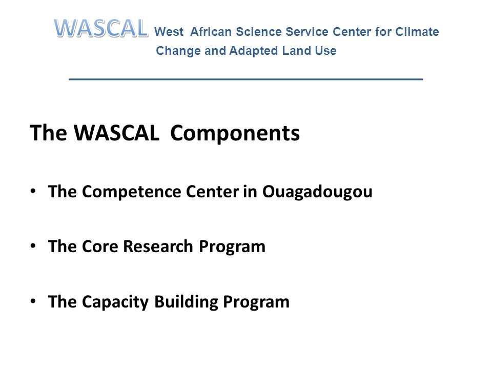 Capacity Building Program Objective: To establish and sponsor regional graduate research programs on priority climate change topics The graduate research program will be based at a lead universities networked across the region and supported by WASCAL Center of Competence and the research community in Germany.