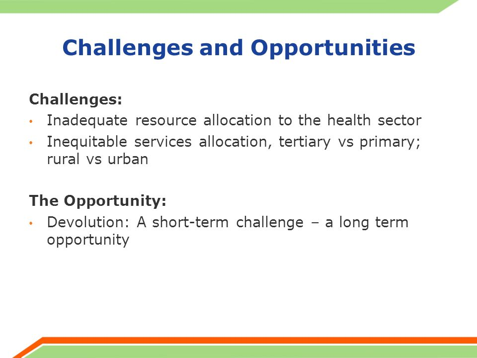 Challenges and Opportunities Challenges: Inadequate resource allocation to the health sector Inequitable services allocation, tertiary vs primary; rur