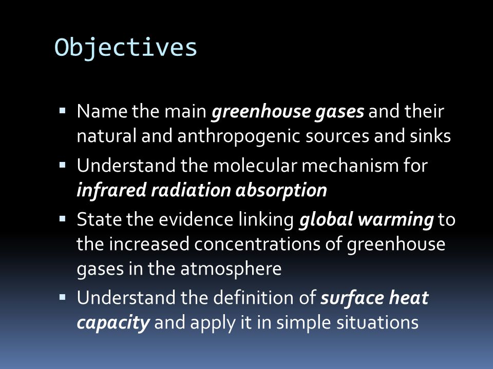 Objectives  Name the main greenhouse gases and their natural and anthropogenic sources and sinks  Understand the molecular mechanism for infrared radiation absorption  State the evidence linking global warming to the increased concentrations of greenhouse gases in the atmosphere  Understand the definition of surface heat capacity and apply it in simple situations