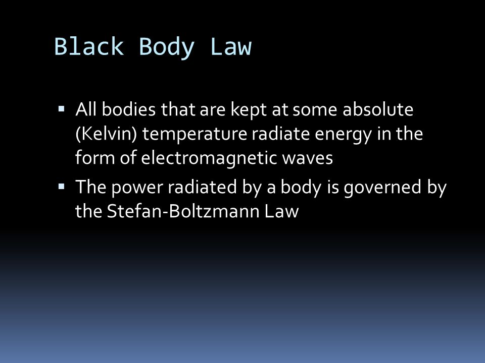Black Body Law  All bodies that are kept at some absolute (Kelvin) temperature radiate energy in the form of electromagnetic waves  The power radiated by a body is governed by the Stefan-Boltzmann Law