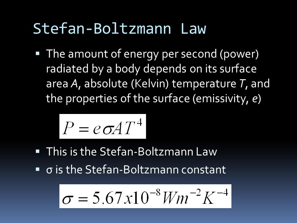Stefan-Boltzmann Law  The amount of energy per second (power) radiated by a body depends on its surface area A, absolute (Kelvin) temperature T, and the properties of the surface (emissivity, e)  This is the Stefan-Boltzmann Law  σ is the Stefan-Boltzmann constant