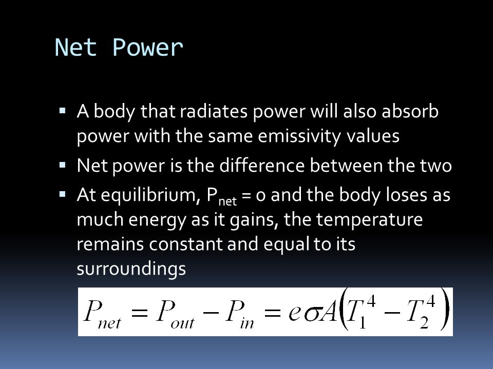 Net Power  A body that radiates power will also absorb power with the same emissivity values  Net power is the difference between the two  At equilibrium, P net = 0 and the body loses as much energy as it gains, the temperature remains constant and equal to its surroundings