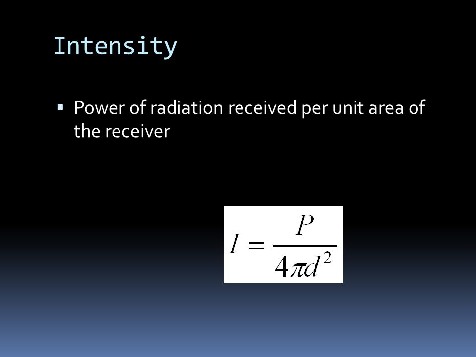 Intensity  Power of radiation received per unit area of the receiver