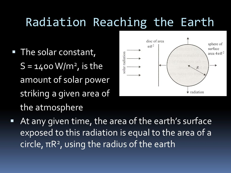 Radiation Reaching the Earth  The solar constant, S = 1400 W/m 2, is the amount of solar power striking a given area of the atmosphere  At any given time, the area of the earth's surface exposed to this radiation is equal to the area of a circle, πR 2, using the radius of the earth