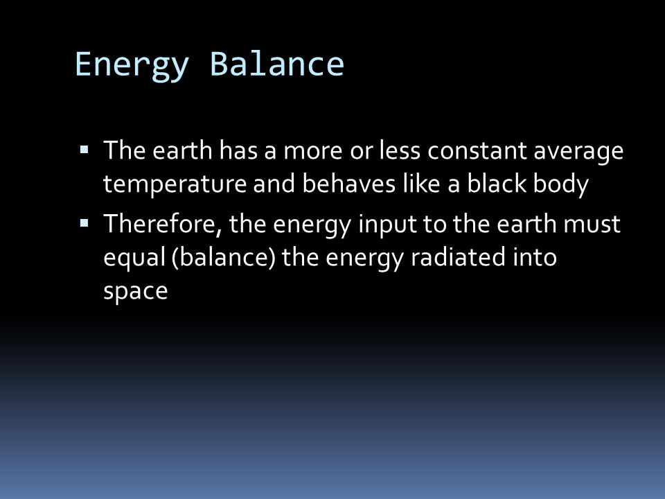 Energy Balance  The earth has a more or less constant average temperature and behaves like a black body  Therefore, the energy input to the earth must equal (balance) the energy radiated into space