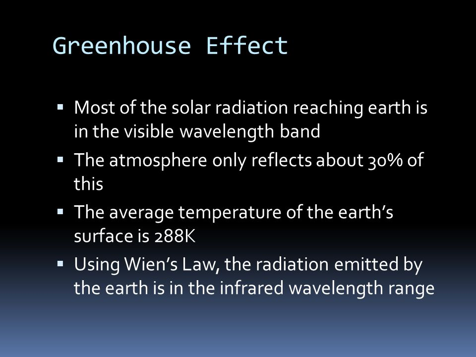 Greenhouse Effect  Most of the solar radiation reaching earth is in the visible wavelength band  The atmosphere only reflects about 30% of this  The average temperature of the earth's surface is 288K  Using Wien's Law, the radiation emitted by the earth is in the infrared wavelength range