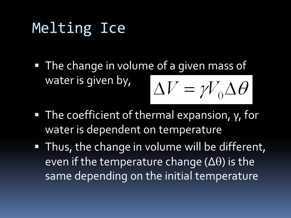 Melting Ice  The change in volume of a given mass of water is given by,  The coefficient of thermal expansion, γ, for water is dependent on temperature  Thus, the change in volume will be different, even if the temperature change (Δ  ) is the same depending on the initial temperature