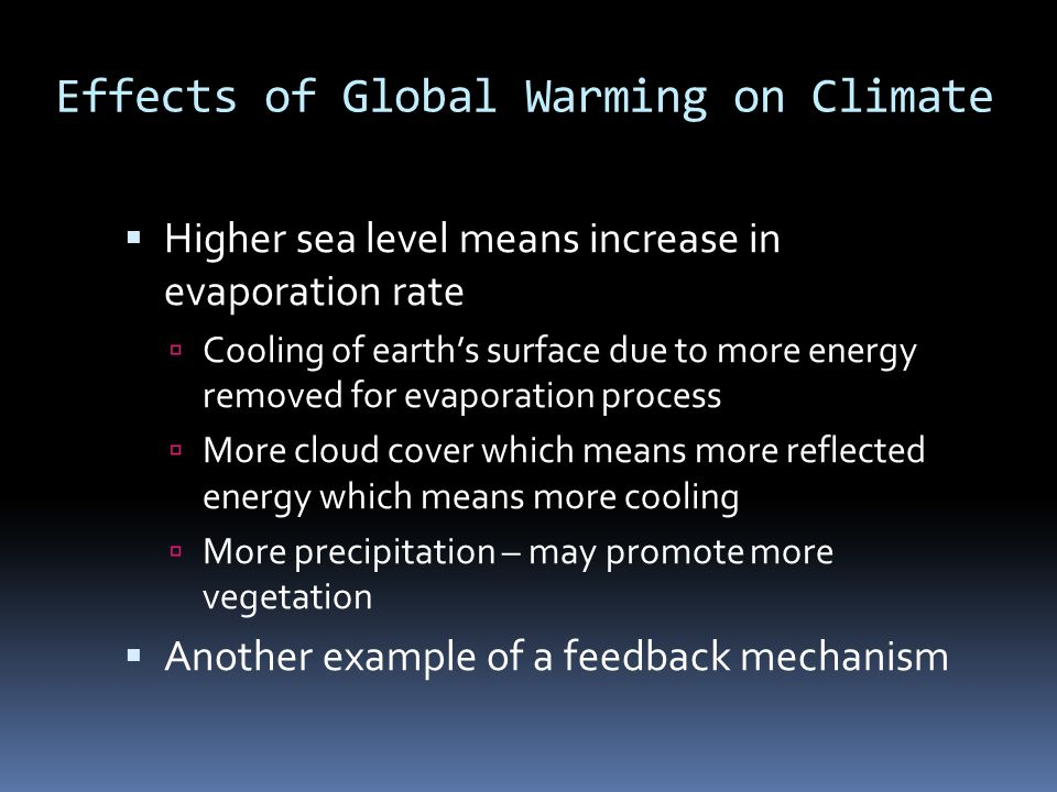 Effects of Global Warming on Climate  Higher sea level means increase in evaporation rate  Cooling of earth's surface due to more energy removed for evaporation process  More cloud cover which means more reflected energy which means more cooling  More precipitation – may promote more vegetation  Another example of a feedback mechanism