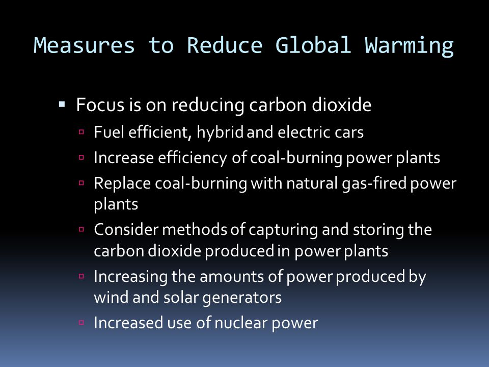 Measures to Reduce Global Warming  Focus is on reducing carbon dioxide  Fuel efficient, hybrid and electric cars  Increase efficiency of coal-burning power plants  Replace coal-burning with natural gas-fired power plants  Consider methods of capturing and storing the carbon dioxide produced in power plants  Increasing the amounts of power produced by wind and solar generators  Increased use of nuclear power