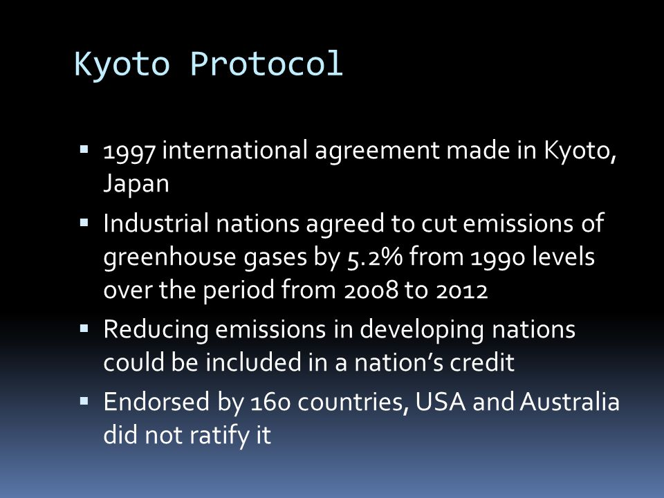 Kyoto Protocol  1997 international agreement made in Kyoto, Japan  Industrial nations agreed to cut emissions of greenhouse gases by 5.2% from 1990 levels over the period from 2008 to 2012  Reducing emissions in developing nations could be included in a nation's credit  Endorsed by 160 countries, USA and Australia did not ratify it