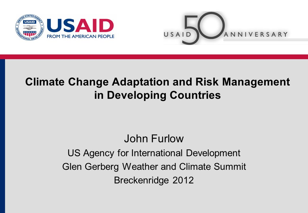 Climate Change Adaptation and Risk Management in Developing Countries John Furlow US Agency for International Development Glen Gerberg Weather and Climate Summit Breckenridge 2012
