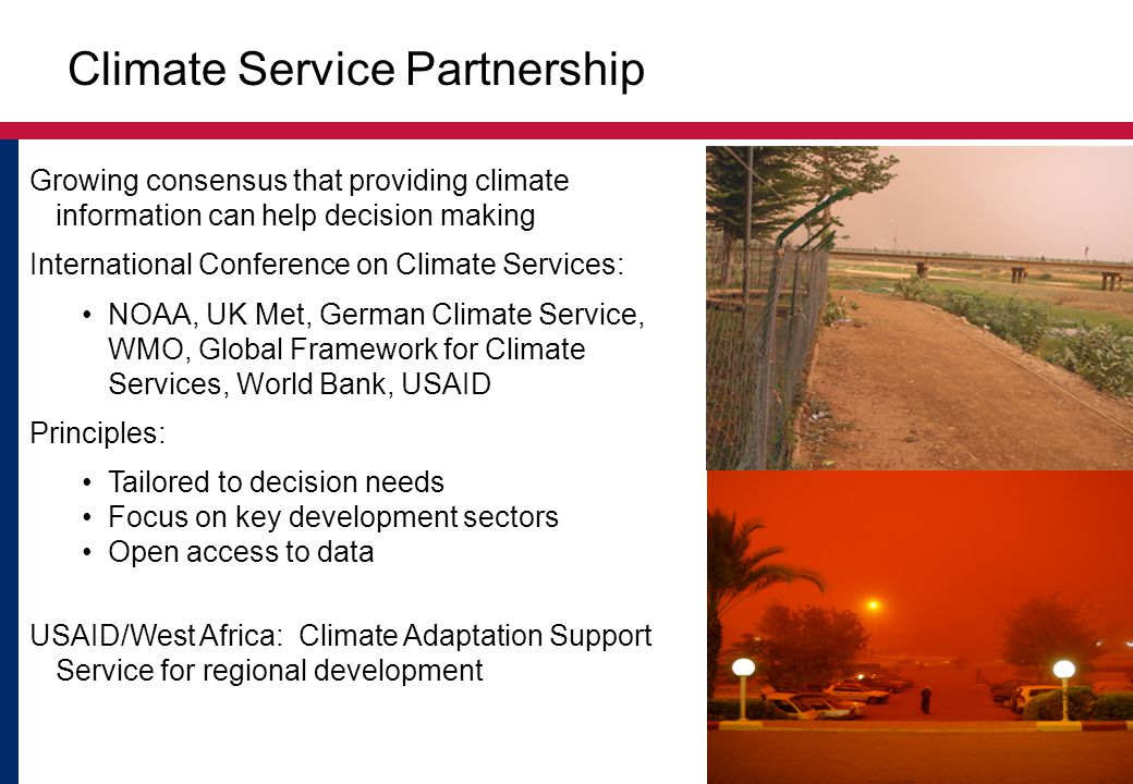 Growing consensus that providing climate information can help decision making International Conference on Climate Services: NOAA, UK Met, German Climate Service, WMO, Global Framework for Climate Services, World Bank, USAID Principles: Tailored to decision needs Focus on key development sectors Open access to data USAID/West Africa: Climate Adaptation Support Service for regional development