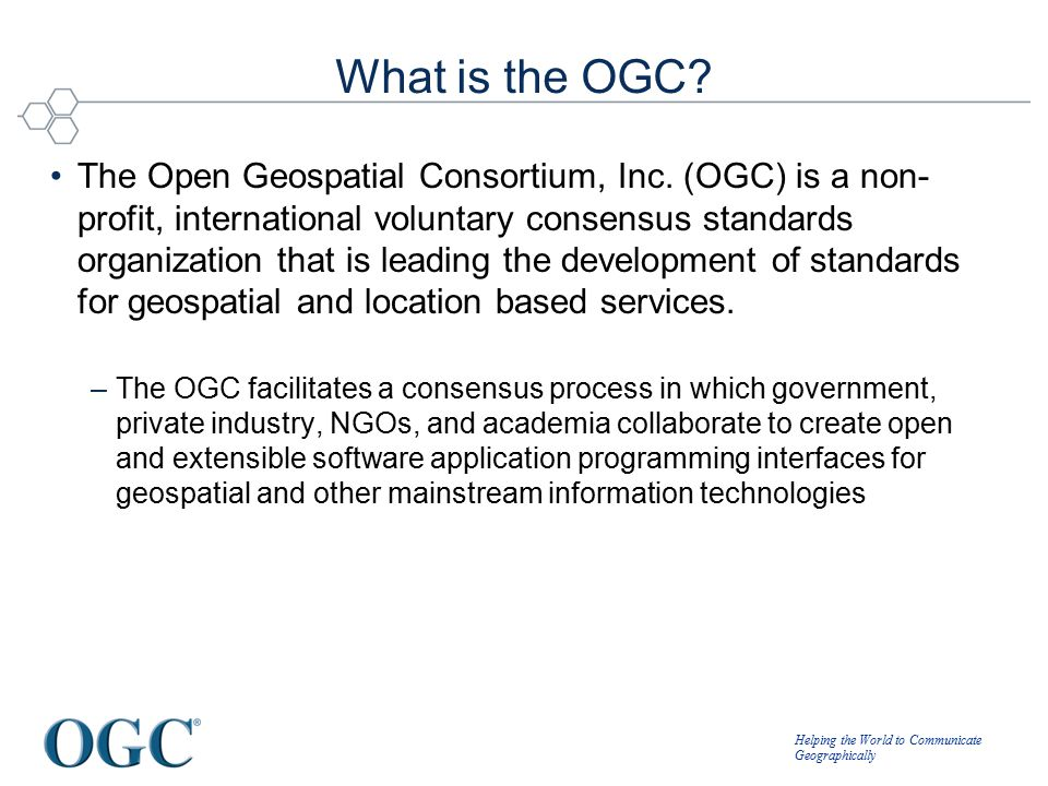Helping the World to Communicate Geographically What is the OGC? The Open Geospatial Consortium, Inc. (OGC) is a non- profit, international voluntary