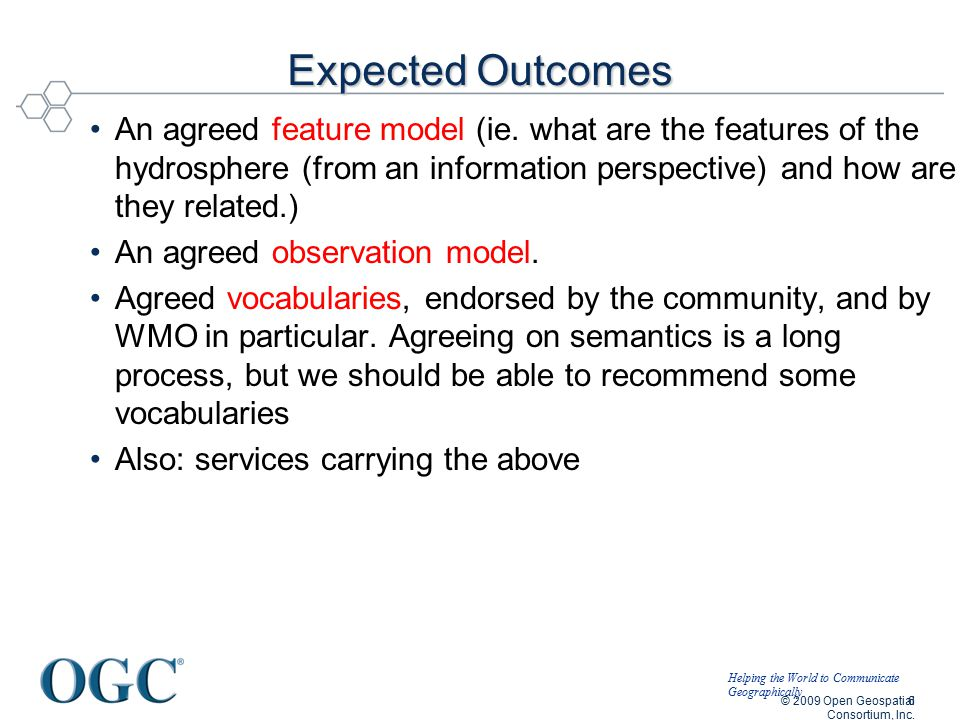 Helping the World to Communicate Geographically © 2009 Open Geospatial Consortium, Inc. 6 Expected Outcomes An agreed feature model (ie. what are the