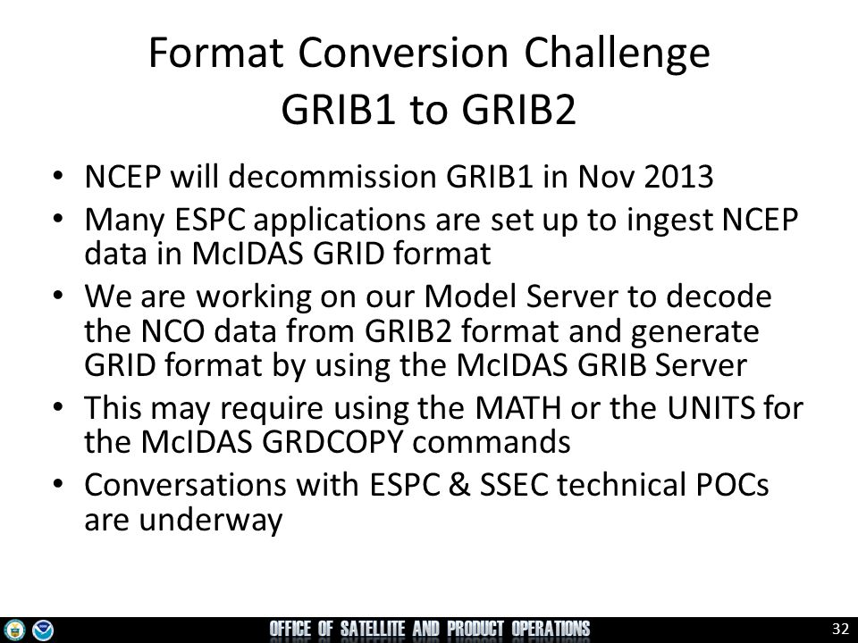 33 McIDAS AREA files for GOES-R GOES-R files will come in NetCDF, which is not currently readable by McIDAS-X No migration path has been proposed to ensure SAB operational needs will be met Legacy AREA files for other satellite's data will still be available in PDA Need SSEC to translate (provide cal/nav blocks) from GOES-R NetCDF files to McIDAS AREA files for use in McIDAS-X Would these on the fly translations sacrifice timelines.