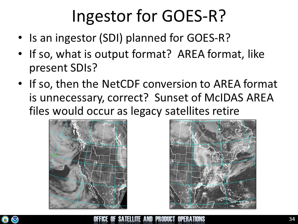 34 Ingestor for GOES-R? Is an ingestor (SDI) planned for GOES-R? If so, what is output format? AREA format, like present SDIs? If so, then the NetCDF