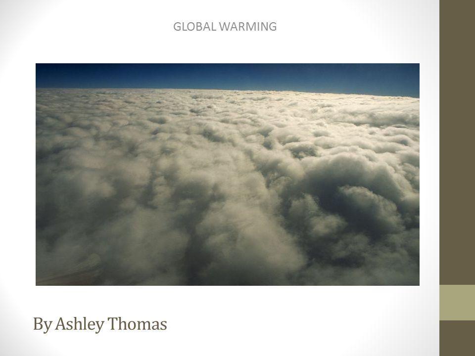 By Ashley Thomas GLOBAL WARMING