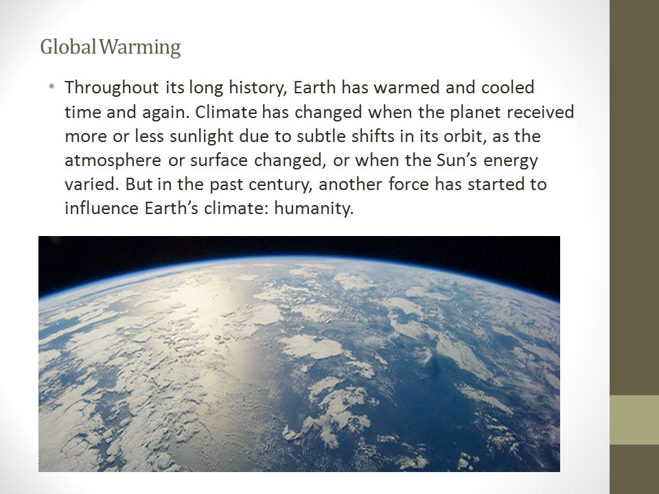 Global Warming Throughout its long history, Earth has warmed and cooled time and again.