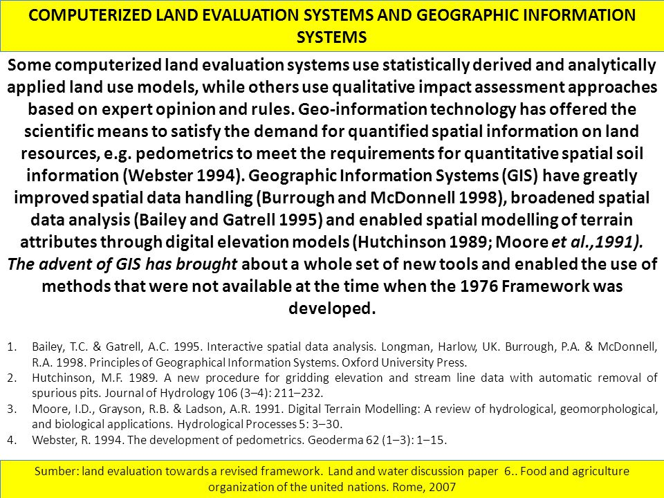 COMPUTERIZED LAND EVALUATION SYSTEMS AND GEOGRAPHIC INFORMATION SYSTEMS Sumber: land evaluation towards a revised framework. Land and water discussion