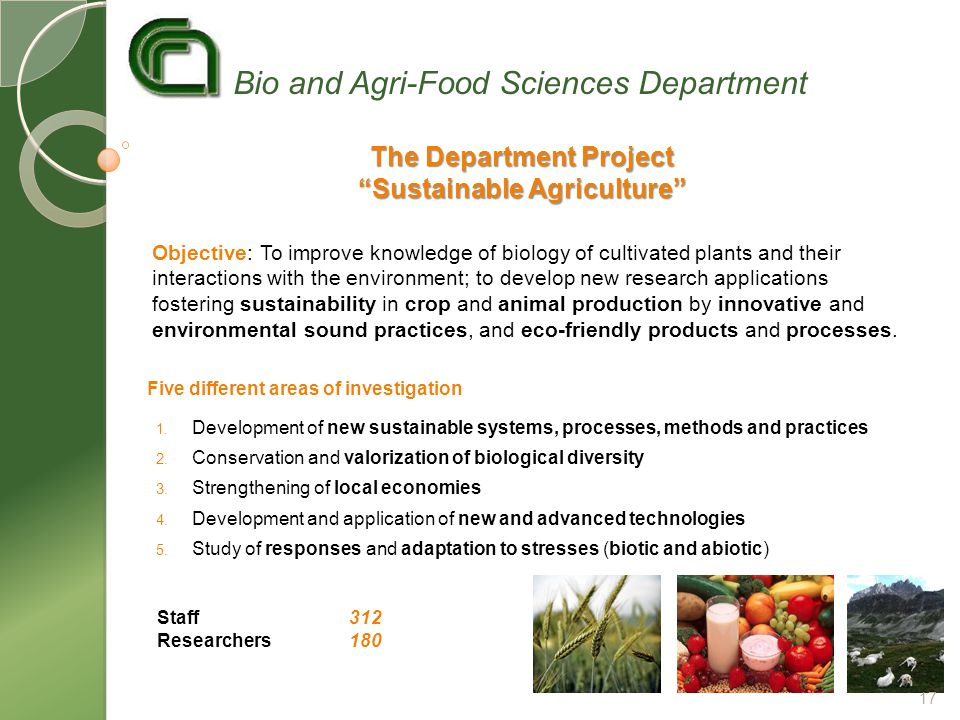 Objective: To improve knowledge of biology of cultivated plants and their interactions with the environment; to develop new research applications fostering sustainability in crop and animal production by innovative and environmental sound practices, and eco-friendly products and processes.