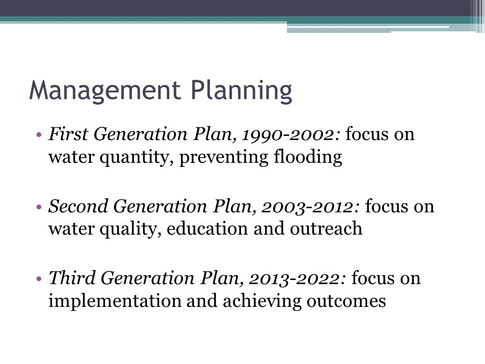 Management Planning First Generation Plan, 1990-2002: focus on water quantity, preventing flooding Second Generation Plan, 2003-2012: focus on water quality, education and outreach Third Generation Plan, 2013-2022: focus on implementation and achieving outcomes