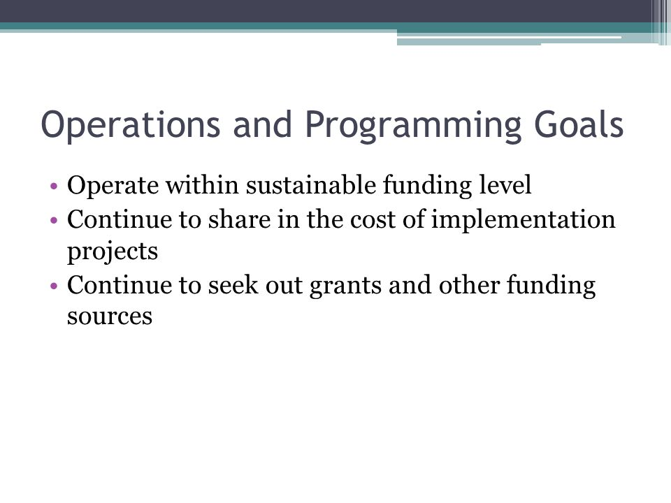 Operations and Programming Goals Operate within sustainable funding level Continue to share in the cost of implementation projects Continue to seek out grants and other funding sources